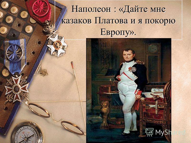 Наполеон : «Дайте мне казаков Платова и я покорю Европу».