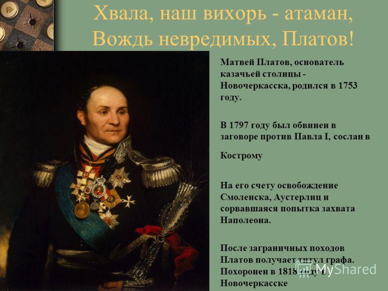 Хвала, наш вихорь - атаман, Вождь невредимых, Платов! Матвей Платов, основатель казачьей столицы - Новочеркасска, родился в 1753 году. В 1797 году был обвинен в заговоре против Павла I, сослан в Кострому На его счету освобождение Смоленска, Аустерлиц