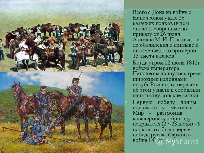 Всего с Дона на войну с Наполеоном ушло 26 казачьих полков (в том числе 2, собранные по приказу от 26 июня Атамана М. И. Платова, т.е. до объявления о призыве в ополчение), это примерно 15 тысяч казаков. Когда утром 12 июня 1812г. войска императора Н