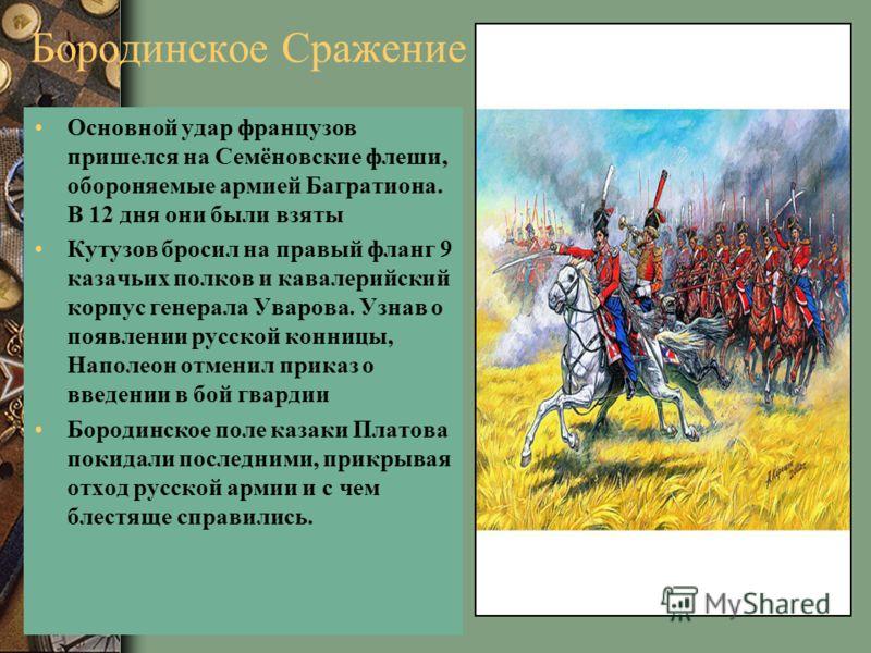 Бородинское Сражение Основной удар французов пришелся на Семёновские флеши, обороняемые армией Багратиона. В 12 дня они были взяты Кутузов бросил на правый фланг 9 казачьих полков и кавалерийский корпус генерала Уварова. Узнав о появлении русской кон