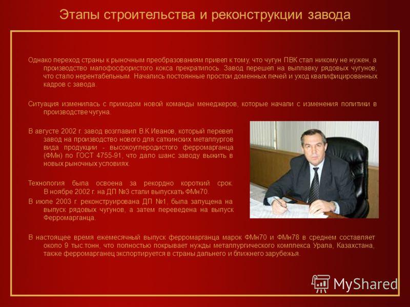 В августе 2002 г. завод возглавил В.К.Иванов, который перевел завод на производство нового для саткинских металлургов вида продукции - высокоуглеродистого ферромарганца (ФМн) по ГОСТ 4755-91, что дало шанс заводу выжить в новых рыночных условиях. Тех