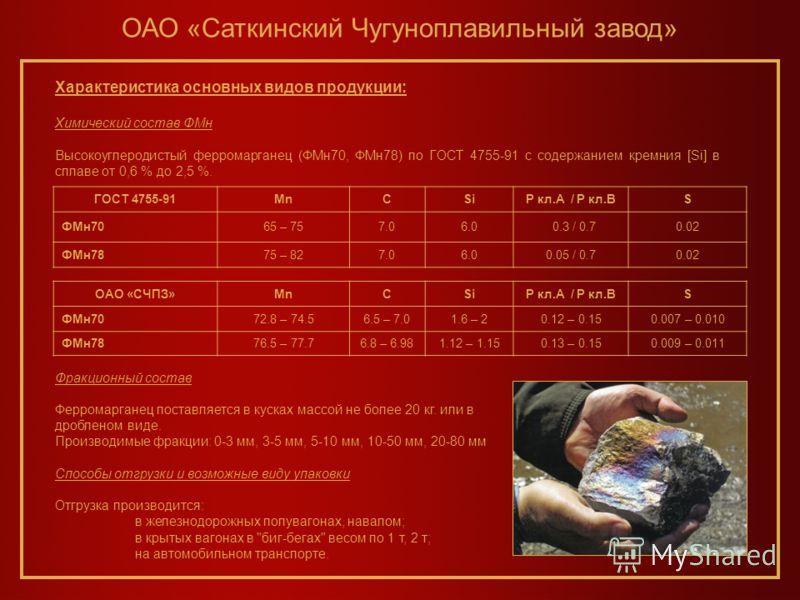 ОАО «Саткинский Чугуноплавильный завод» ГОСТ 4755-91MnCSiP кл.А / P кл.ВS ФМн7065 – 757.06.0 0.3 / 0.70.02 ФМн7875 – 827.06.00.05 / 0.70.02 Характеристика основных видов продукции: Химический состав ФМн Высокоуглеродистый ферромарганец (ФМн70, ФМн78)