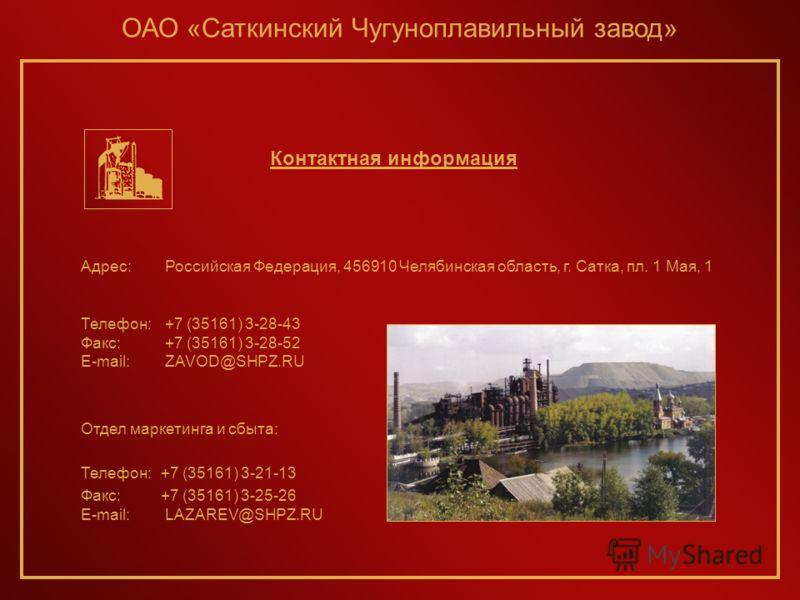 Адрес: Российская Федерация, 456910 Челябинская область, г. Сатка, пл. 1 Мая, 1 Телефон: +7 (35161) 3-28-43 Факс: +7 (35161) 3-28-52 E-mail: ZAVOD@SHPZ.RU Отдел маркетинга и сбыта: Телефон:+7 (35161) 3-21-13 Факс:+7 (35161) 3-25-26 E-mail: LAZAREV@SH