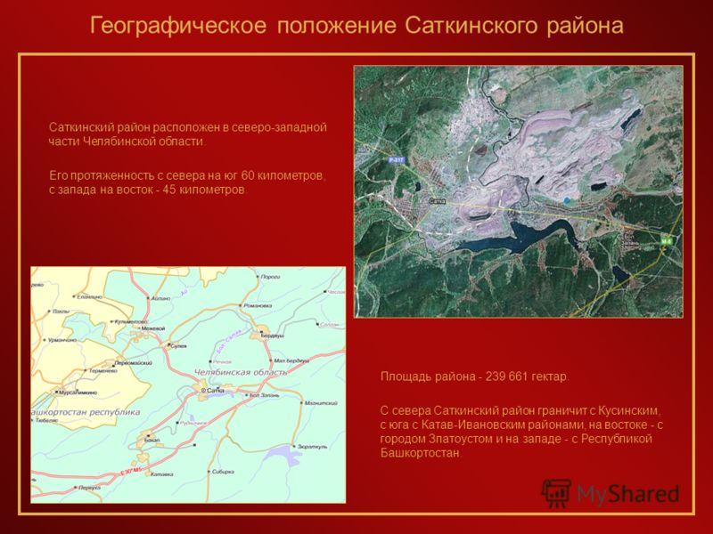 Саткинский район расположен в северо-западной части Челябинской области. Его протяженность с севера на юг 60 километров, с запада на восток - 45 километров. Площадь района - 239 661 гектар. С севера Саткинский район граничит с Кусинским, с юга с Ката