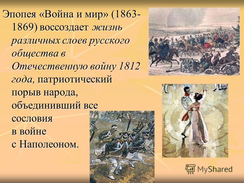 Эпопея «Война и мир» (1863- 1869) воссоздает жизнь различных слоев русского общества в Отечественную войну 1812 года, патриотический порыв народа, объединивший все сословия в войне с Наполеоном.