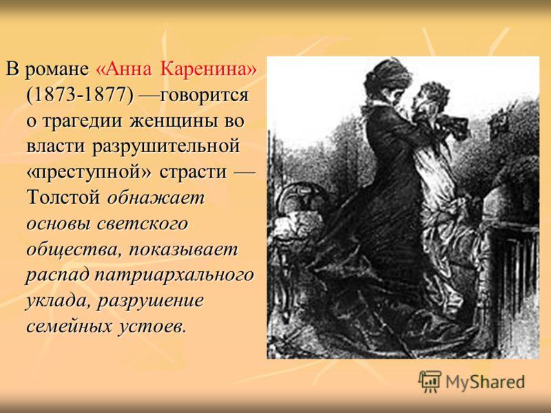 В романе «Анна Каренина» (1873-1877) говорится о трагедии женщины во власти разрушительной «преступной» страсти Толстой обнажает основы светского общества, показывает распад патриархального уклада, разрушение семейных устоев.