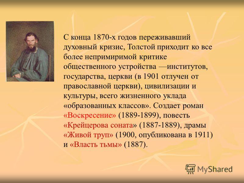 С конца 1870-х годов переживавший духовный кризис, Толстой приходит ко все более непримиримой критике общественного устройства институтов, государства, церкви (в 1901 отлучен от православной церкви), цивилизации и культуры, всего жизненного уклада «о