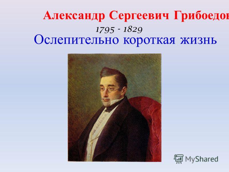 Александр Сергеевич Грибоедов 1795 - 1829 Ослепительно короткая жизнь