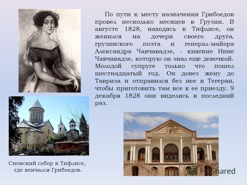 По пути к месту назначения Грибоедов провел несколько месяцев в Грузии. В августе 1828, находясь в Тифлисе, он женился на дочери своего друга, грузинского поэта и генерал-майора Александра Чавчавадзе, - княгине Нине Чавчавадзе, которую он знал еще де