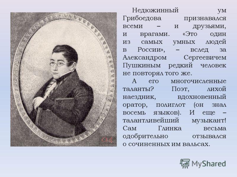 Недюжинный ум Грибоедова признавался всеми – и друзьями, и врагами. «Это один из самых умных людей в России», – вслед за Александром Сергеевичем Пушкиным редкий человек не повторял того же. А его многочисленные таланты? Поэт, лихой наездник, вдохнове