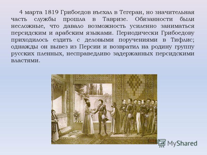 4 марта 1819 Грибоедов въехал в Тегеран, но значительная часть службы прошла в Тавризе. Обязанности были несложные, что давало возможность усиленно заниматься персидским и арабским языками. Периодически Грибоедову приходилось ездить с деловыми поруче