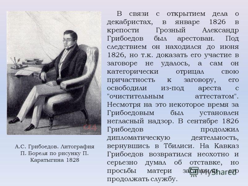 В связи с открытием дела о декабристах, в январе 1826 в крепости Грозный Александр Грибоедов был арестован. Под следствием он находился до июня 1826, но т.к. доказать его участие в заговоре не удалось, а сам он категорически отрицал свою причастность