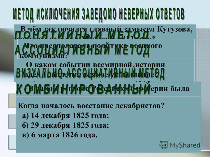 В чём заключался главный замысел Кутузова, когда он оставил Москву в 1812 году? а) сохранить русскую армию; б) спасти Петербург; в) навязать Наполеону зимнюю кампанию. Что предполагала политика военного коммунизма? а) введение продразвёрстки на продо