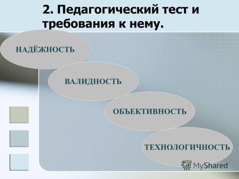 2. Педагогический тест и требования к нему. НАДЁЖНОСТЬ ВАЛИДНОСТЬ ОБЪЕКТИВНОСТЬ ТЕХНОЛОГИЧНОСТЬ