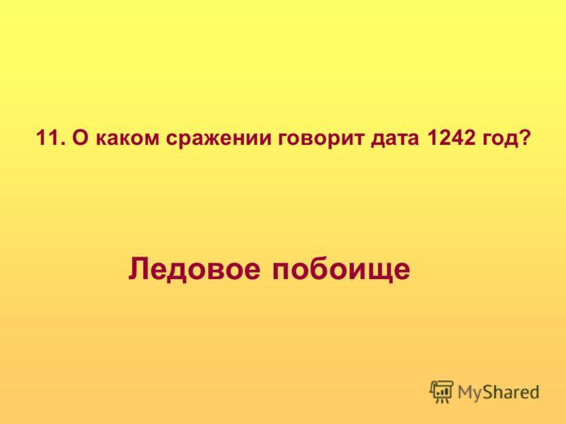 11. О каком сражении говорит дата 1242 год? Ледовое побоище