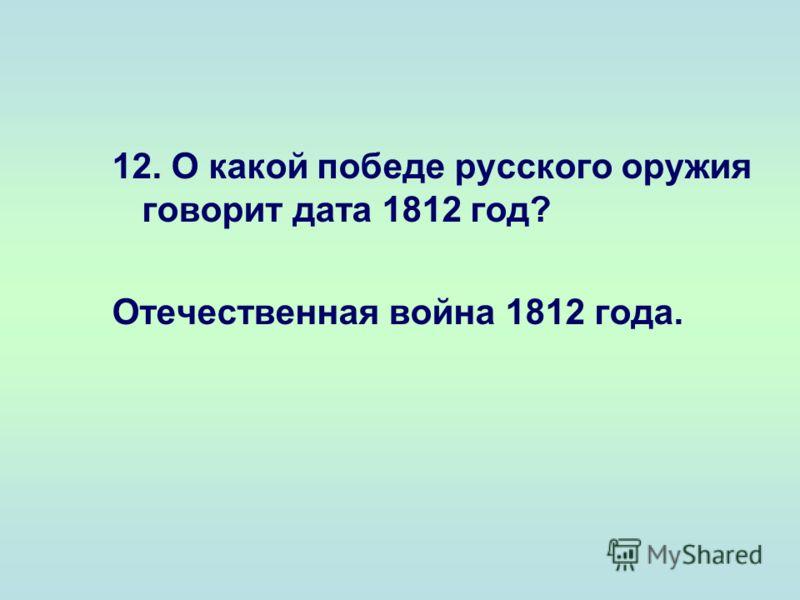 12. О какой победе русского оружия говорит дата 1812 год? Отечественная война 1812 года.