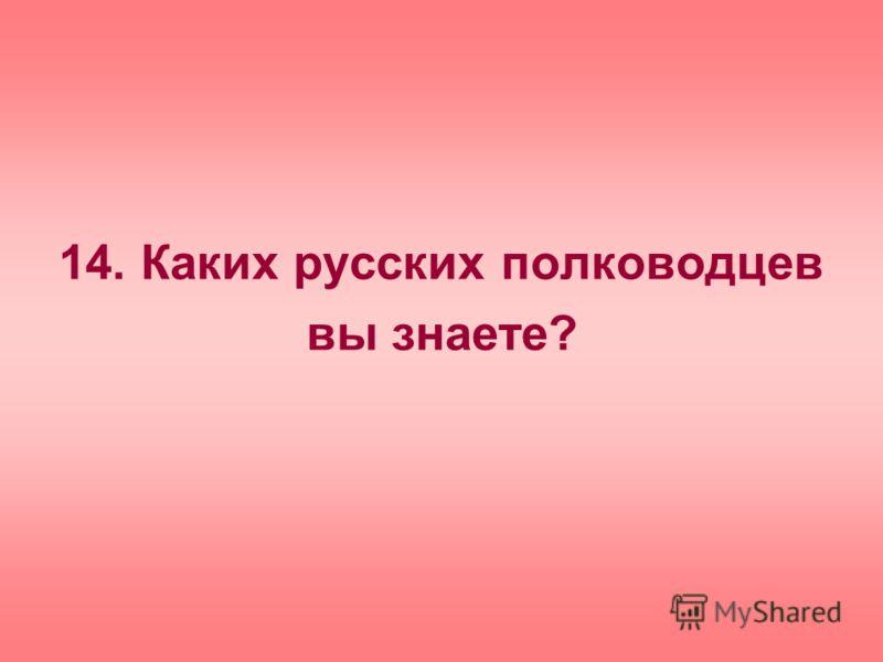 14. Каких русских полководцев вы знаете?