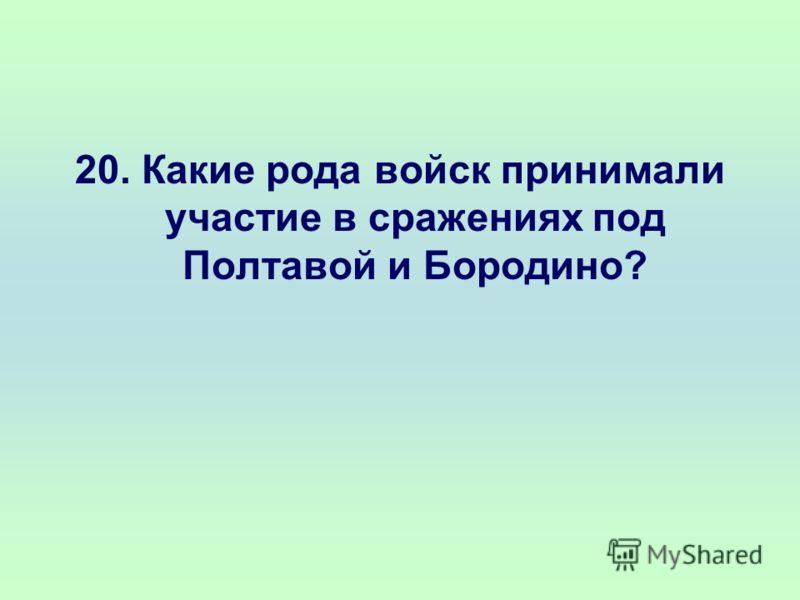 20. Какие рода войск принимали участие в сражениях под Полтавой и Бородино?