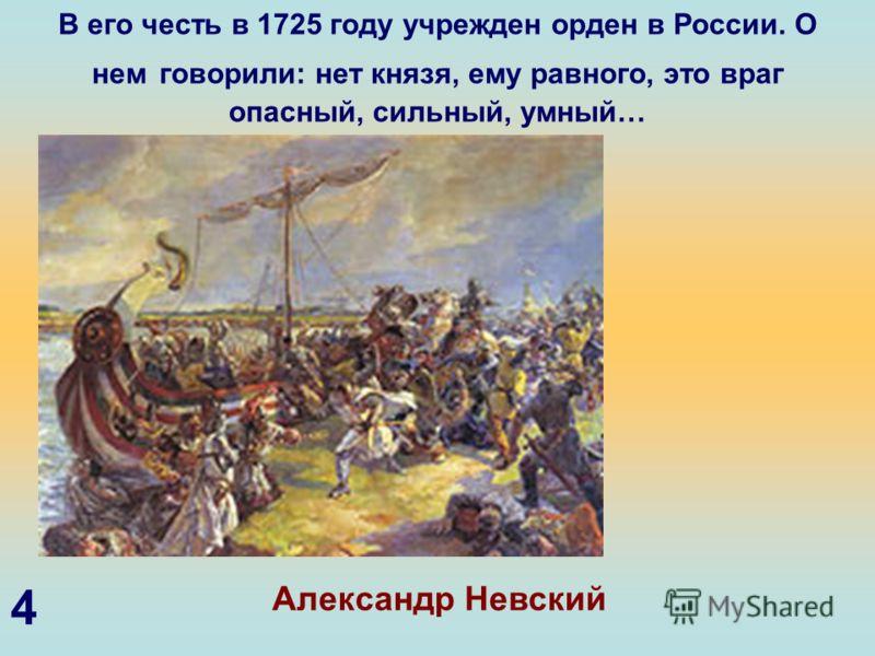 В его честь в 1725 году учрежден орден в России. О нем говорили: нет князя, ему равного, это враг опасный, сильный, умный… Александр Невский 4
