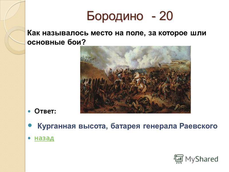 Бородино - 20 Ответ : Курганная высота, батарея генерала Раевского назад Как называлось место на поле, за которое шли основные бои?