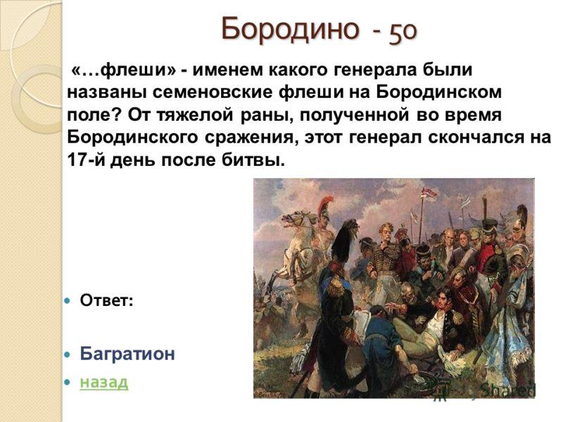 Бородино - 50 Ответ : Багратион назад «…флеши» - именем какого генерала были названы семеновские флеши на Бородинском поле? От тяжелой раны, полученной во время Бородинского сражения, этот генерал скончался на 17-й день после битвы.