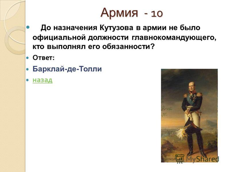 Армия - 10 Армия - 10 До назначения Кутузова в армии не было официальной должности главнокомандующего, кто выполнял его обязанности? Ответ : Барклай-де-Толли назад