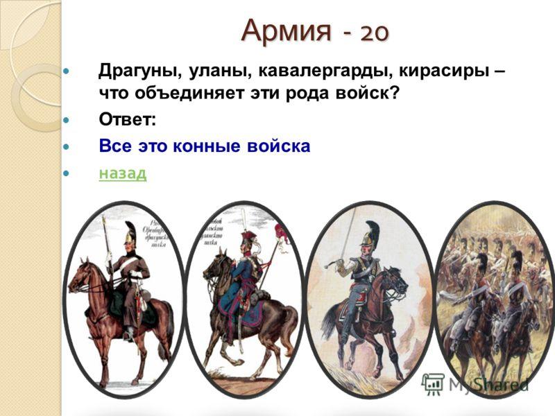 Армия - 20 Драгуны, уланы, кавалергарды, кирасиры – что объединяет эти рода войск? Ответ: Все это конные войска назад