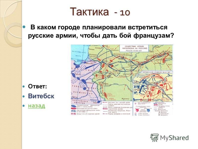 Тактика - 10 Тактика - 10 В каком городе планировали встретиться русские армии, чтобы дать бой французам? Ответ : Витебск назад