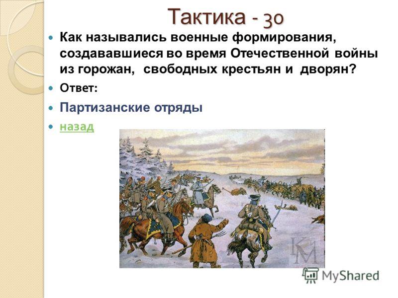 Тактика - 30 Как назывались военные формирования, создававшиеся во время Отечественной войны из горожан, свободных крестьян и дворян? Ответ : Партизанские отряды назад