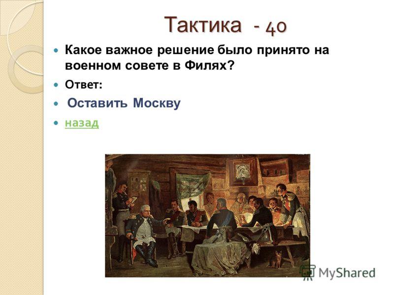 Тактика - 40 Тактика - 40 Какое важное решение было принято на военном совете в Филях? Ответ : Оставить Москву назад