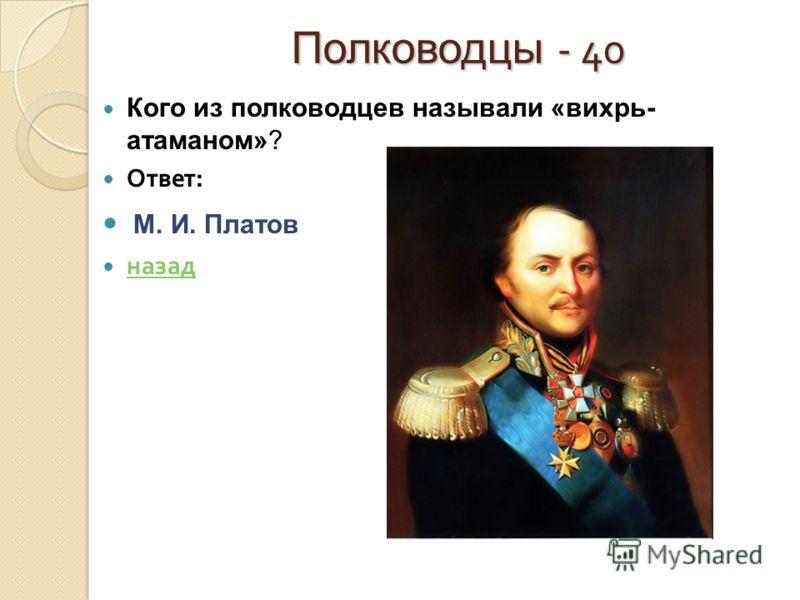 Полководцы - 40 Полководцы - 40 Кого из полководцев называли «вихрь- атаманом»? Ответ : М. И. Платов назад