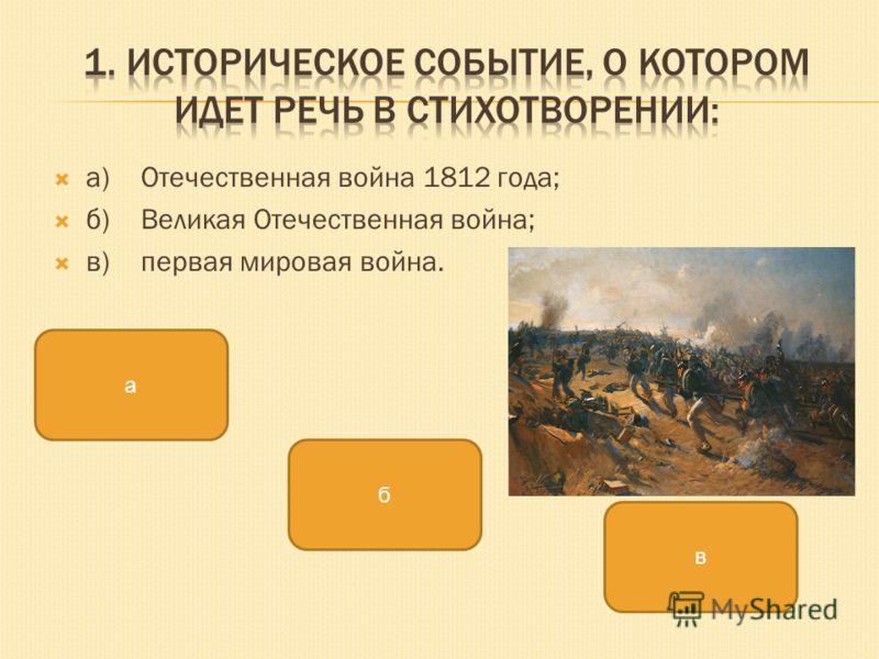 а)Отечественная война 1812 года; б)Великая Отечественная война; в)первая мировая война. а б в