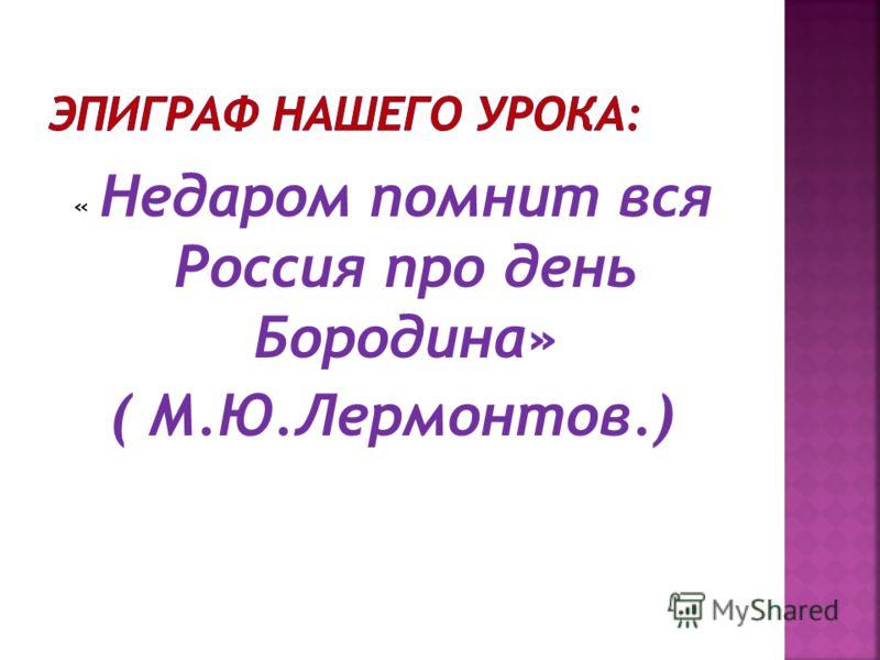 « Недаром помнит вся Россия про день Бородина» ( М.Ю.Лермонтов.)