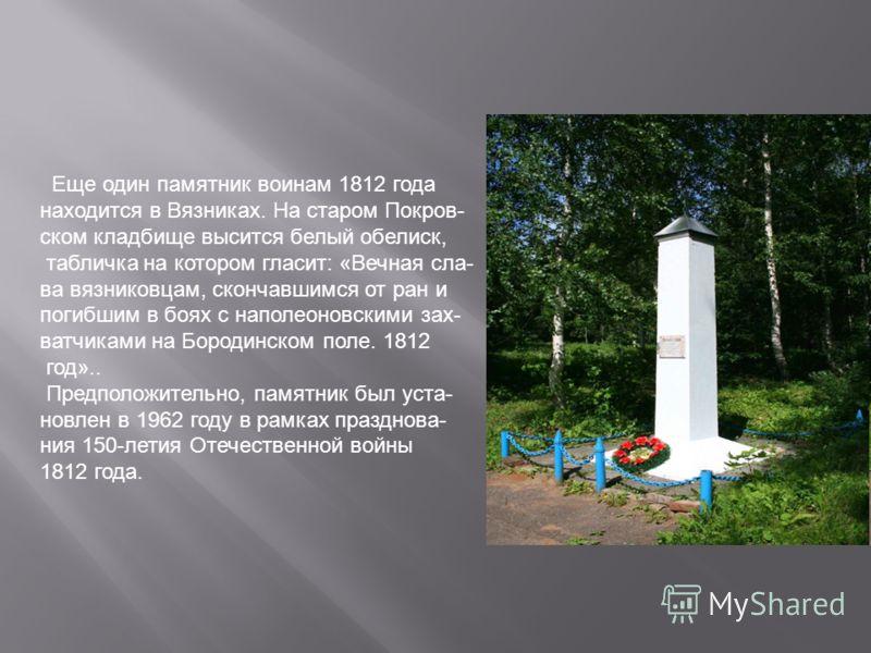 Еще один памятник воинам 1812 года находится в Вязниках. На старом Покров- ском кладбище высится белый обелиск, табличка на котором гласит: «Вечная сла- ва вязниковцам, скончавшимся от ран и погибшим в боях с наполеоновскими зах- ватчиками на Бородин