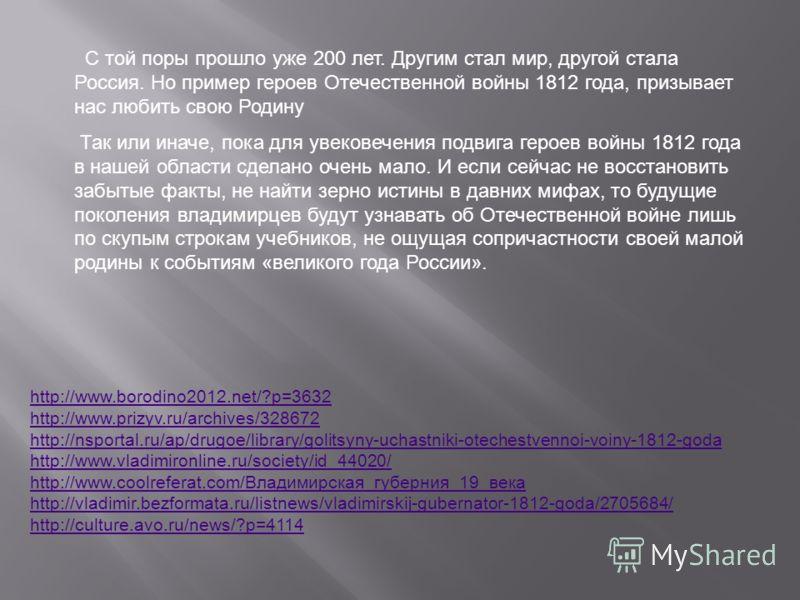 С той поры прошло уже 200 лет. Другим стал мир, другой стала Россия. Но пример героев Отечественной войны 1812 года, призывает нас любить свою Родину Так или иначе, пока для увековечения подвига героев войны 1812 года в нашей области сделано очень ма