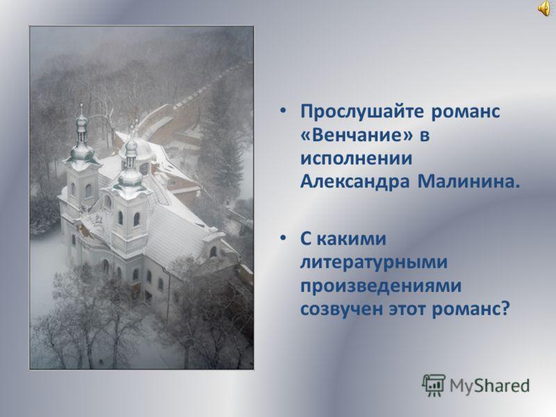 Прослушайте романс «Венчание» в исполнении Александра Малинина. С какими литературными произведениями созвучен этот романс?
