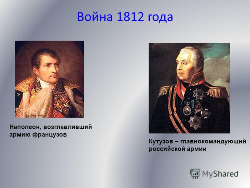 Война 1812 года Наполеон, возглавлявший армию французов Кутузов – главнокомандующий российской армии