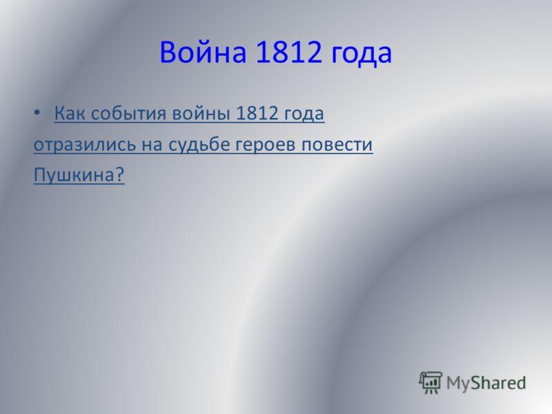 Война 1812 года Как события войны 1812 года отразились на судьбе героев повести Пушкина?