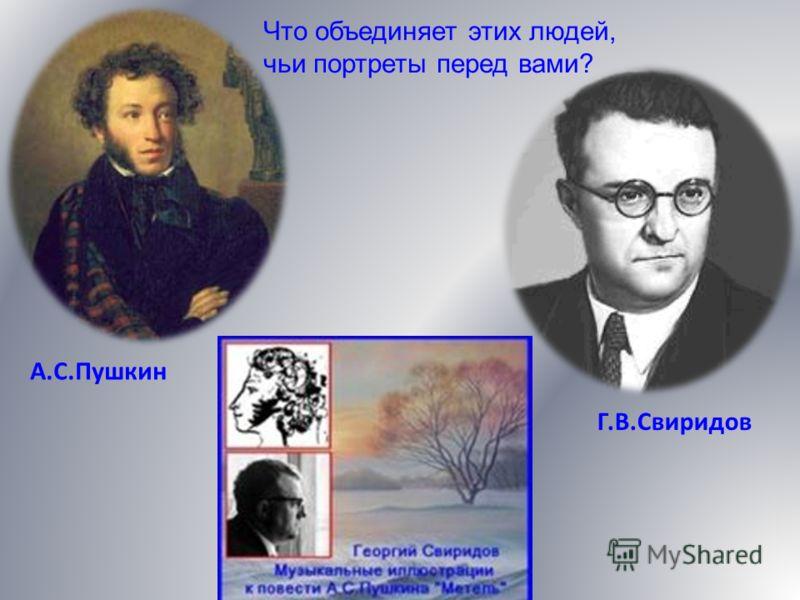 А.С.Пушкин Г.В.Свиридов Что объединяет этих людей, чьи портреты перед вами?