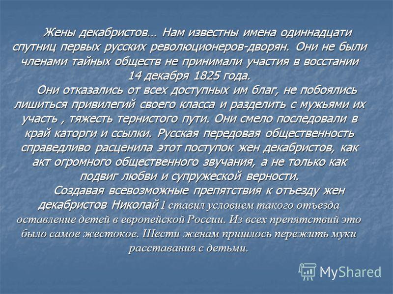 Жены декабристов… Нам известны имена одиннадцати спутниц первых русских революционеров-дворян. Они не были членами тайных обществ не принимали участия в восстании 14 декабря 1825 года. Они отказались от всех доступных им благ, не побоялись лишиться п