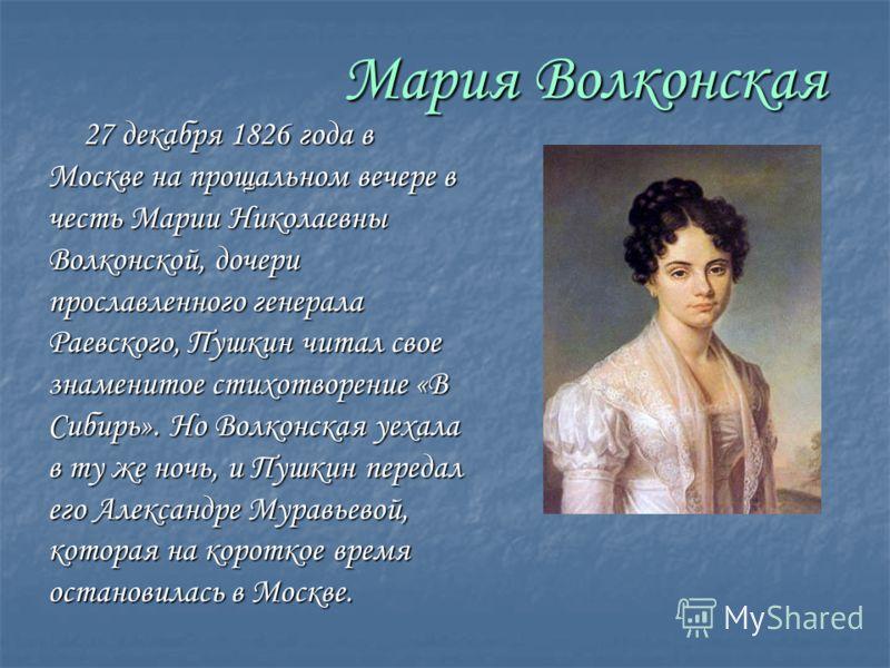 Мария Волконская 27 декабря 1826 года в Москве на прощальном вечере в честь Марии Николаевны Волконской, дочери прославленного генерала Раевского, Пушкин читал свое знаменитое стихотворение «В Сибирь». Но Волконская уехала в ту же ночь, и Пушкин пере