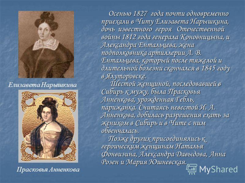 Осенью 1827 года почти одновременно приехали в Читу Елизавета Нарышкина, дочь известного героя Отечественной войны 1812 года генерала Коновницына, и Александра Ентальцева, жена подполковника артиллерии А. В. Ентальцева, который после тяжелой и длител