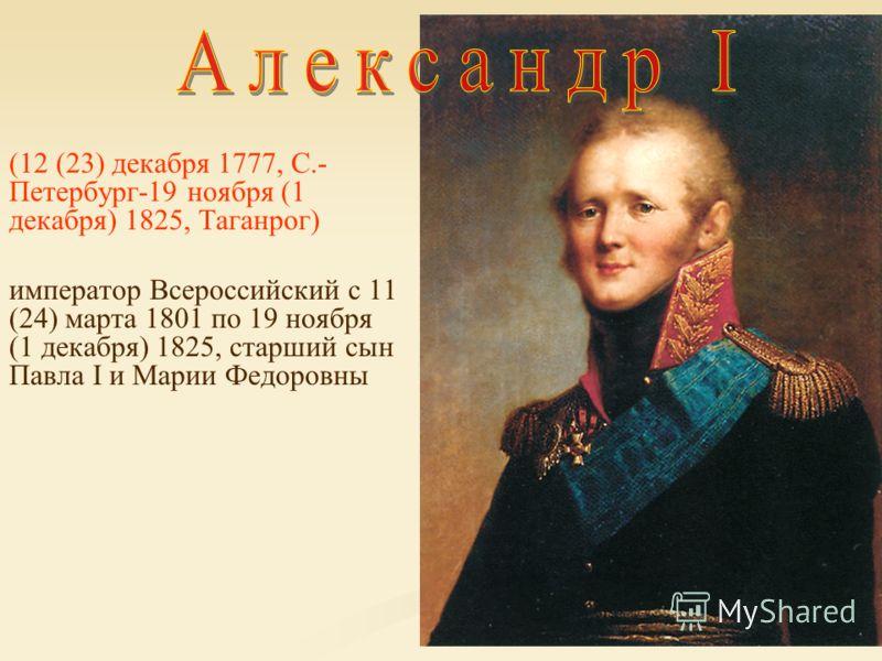 (12 (23) декабря 1777, С.- Петербург-19 ноября (1 декабря) 1825, Таганрог) император Всероссийский с 11 (24) марта 1801 по 19 ноября (1 декабря) 1825, старший сын Павла I и Марии Федоровны