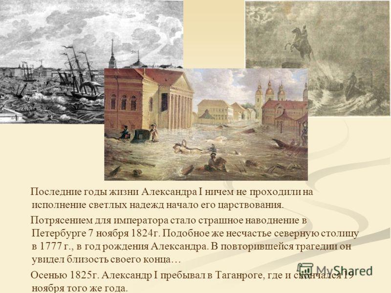 Последние годы жизни Александра I ничем не проходили на исполнение светлых надежд начало его царствования. Потрясением для императора стало страшное наводнение в Петербурге 7 ноября 1824г. Подобное же несчастье северную столицу в 1777 г., в год рожде