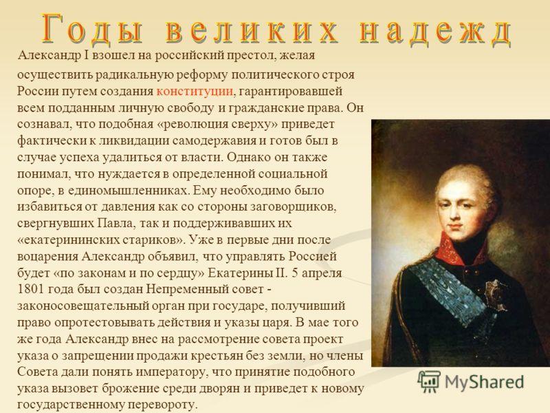 Александр I взошел на российский престол, желая осуществить радикальную реформу политического строя России путем создания конституции, гарантировавшей всем подданным личную свободу и гражданские права. Он сознавал, что подобная «революция сверху» при