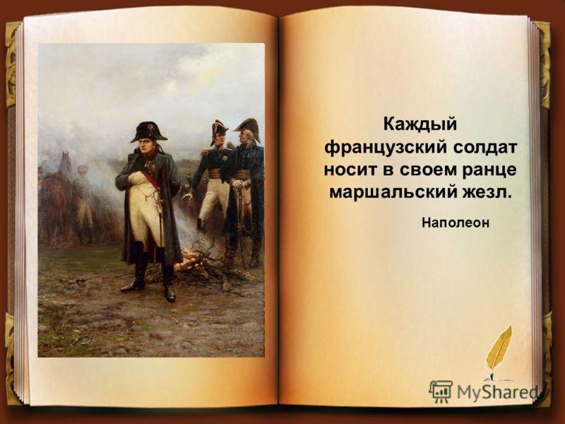 Каждый французский солдат носит в своем ранце маршальский жезл. Наполеон