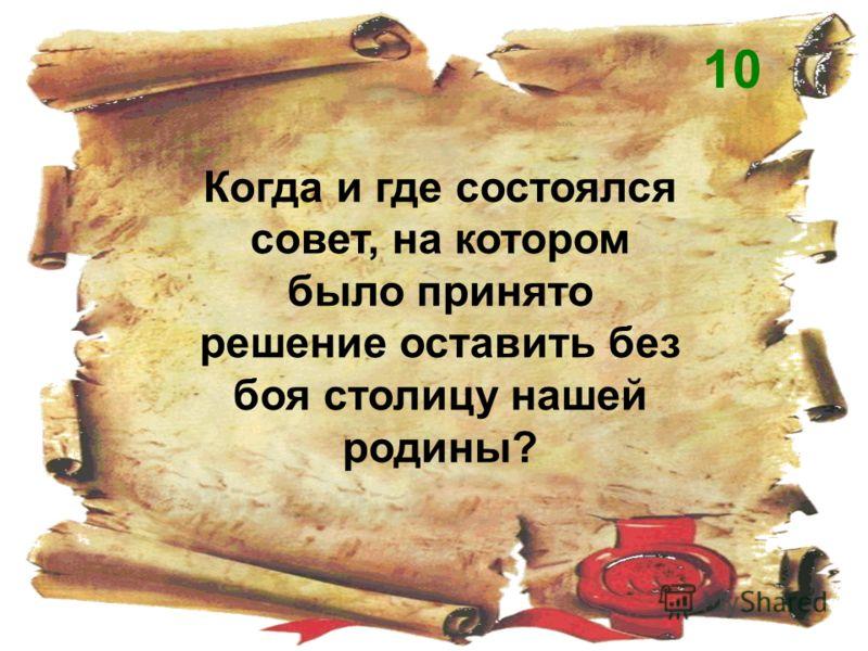 Когда и где состоялся совет, на котором было принято решение оставить без боя столицу нашей родины? 10