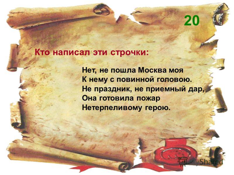 Кто написал эти строчки: Нет, не пошла Москва моя К нему с повинной головою. Не праздник, не приемный дар, Она готовила пожар Нетерпеливому герою. 20