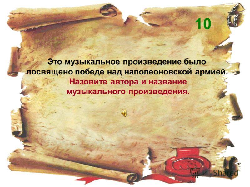 Это музыкальное произведение было посвящено победе над наполеоновской армией. Назовите автора и название музыкального произведения. 10