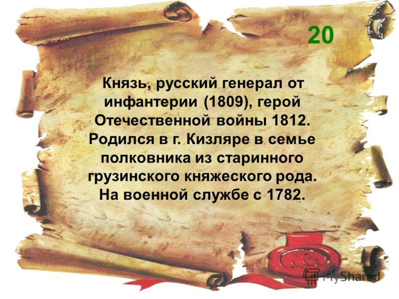 Князь, русский генерал от инфантерии (1809), герой Отечественной войны 1812. Родился в г. Кизляре в семье полковника из старинного грузинского княжеского рода. На военной службе с 1782. 20